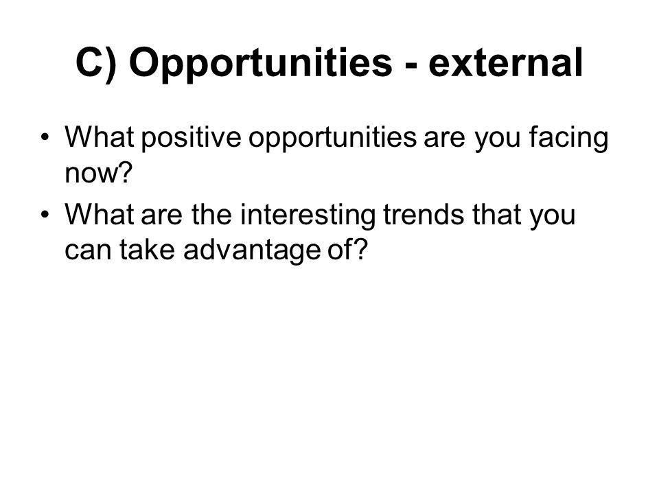 C) Opportunities - external What positive opportunities are you facing now? What are the interesting trends that you can take advantage of?