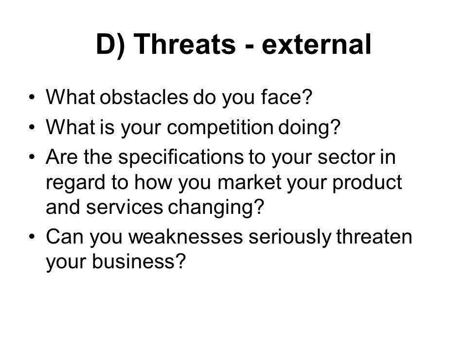 D) Threats - external What obstacles do you face? What is your competition doing? Are the specifications to your sector in regard to how you market yo