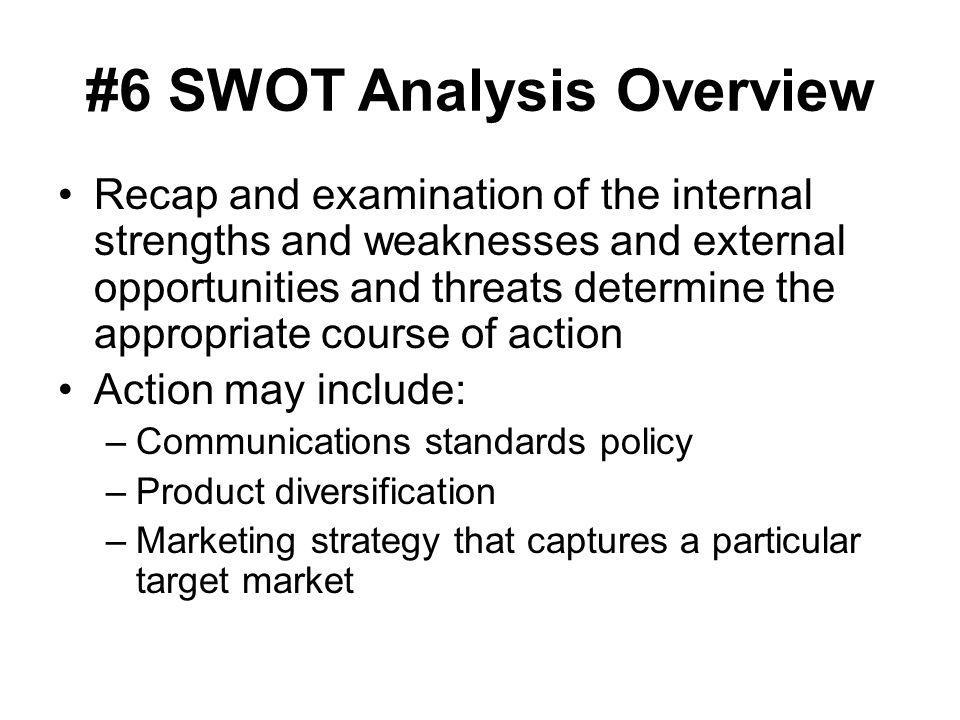 #6 SWOT Analysis Overview Recap and examination of the internal strengths and weaknesses and external opportunities and threats determine the appropri
