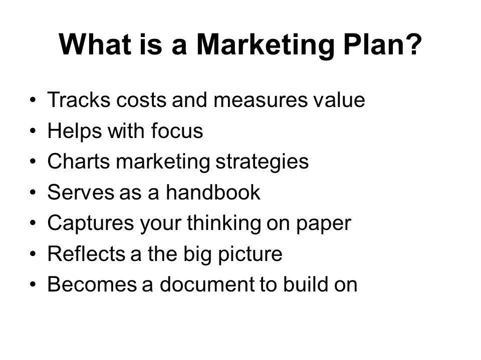 What is a Marketing Plan? Tracks costs and measures value Helps with focus Charts marketing strategies Serves as a handbook Captures your thinking on