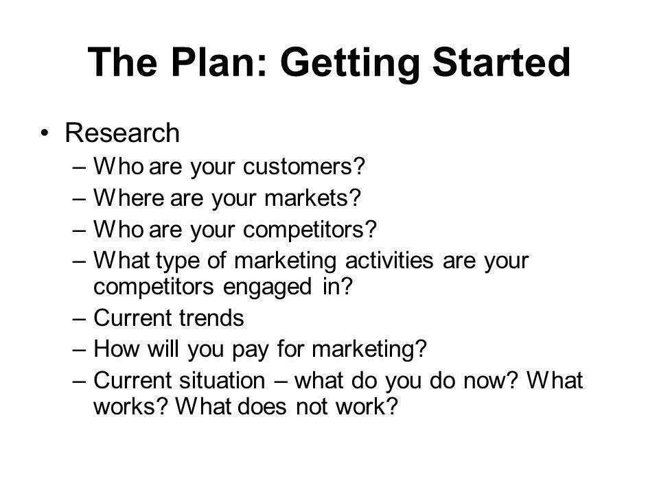 The Plan: Getting Started Research –Who are your customers? –Where are your markets? –Who are your competitors? –What type of marketing activities are