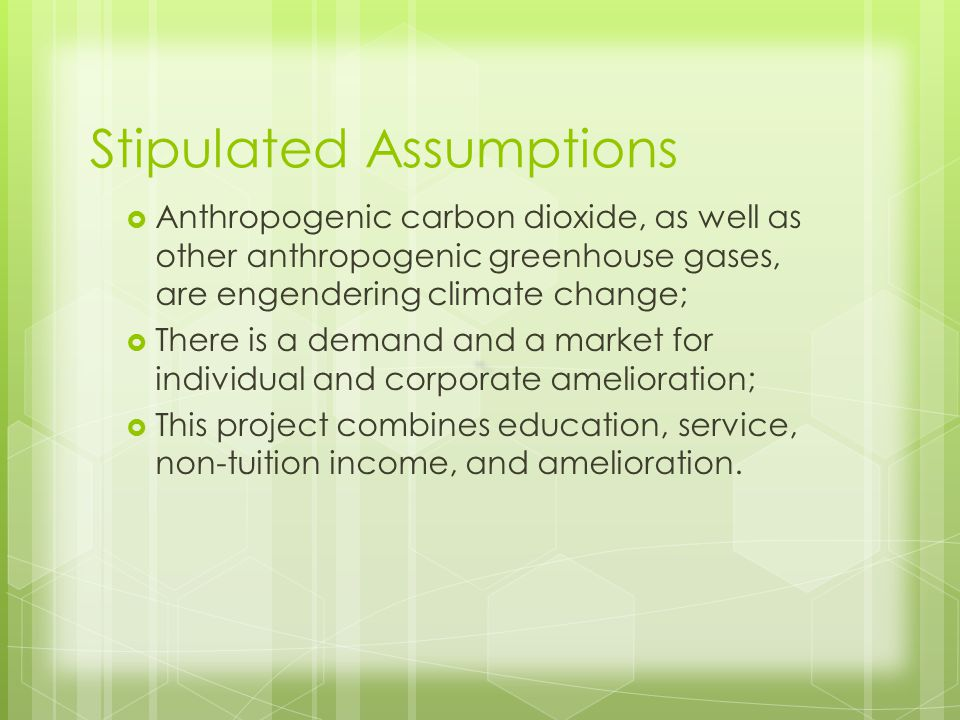 Stipulated Assumptions Anthropogenic carbon dioxide, as well as other anthropogenic greenhouse gases, are engendering climate change; There is a demand and a market for individual and corporate amelioration; This project combines education, service, non-tuition income, and amelioration.