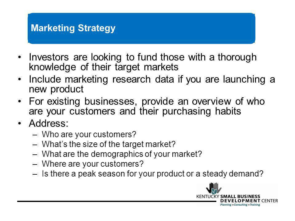 Investors are looking to fund those with a thorough knowledge of their target markets Include marketing research data if you are launching a new product For existing businesses, provide an overview of who are your customers and their purchasing habits Address: –Who are your customers.