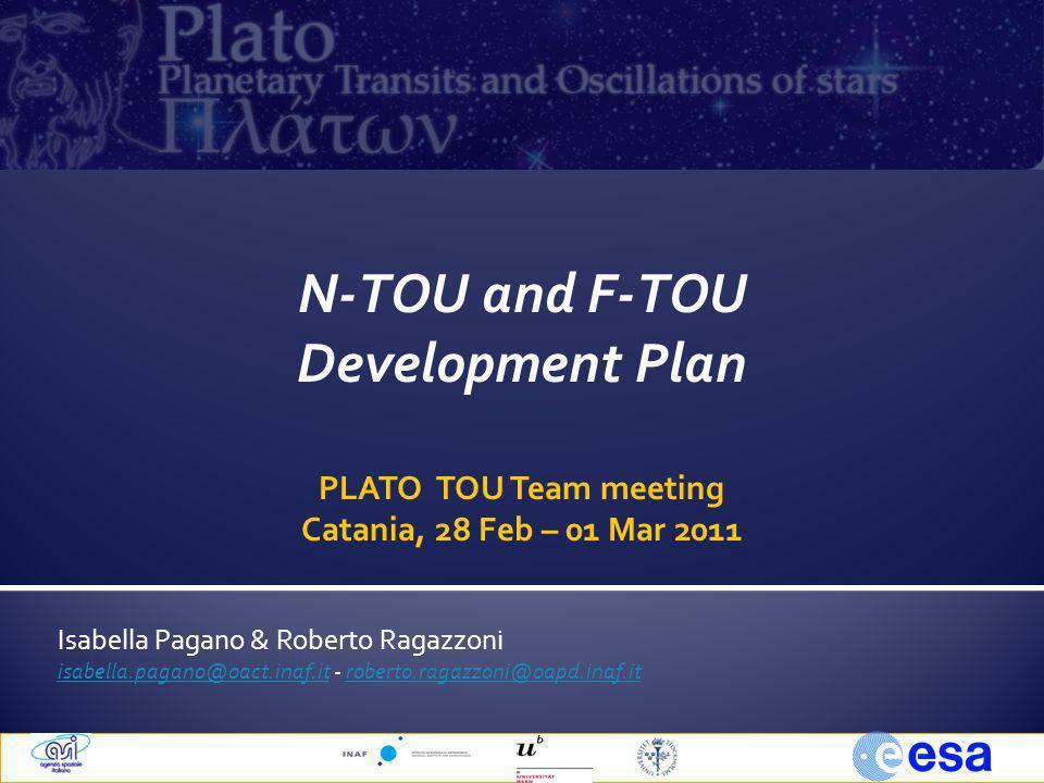 Isabella Pagano & Roberto Ragazzoni isabella.pagano@oact.inaf.itisabella.pagano@oact.inaf.it - roberto.ragazzoni@oapd.inaf.itroberto.ragazzoni@oapd.inaf.it N-TOU and F-TOU Development Plan PLATO TOU Team meeting Catania, 28 Feb – 01 Mar 2011