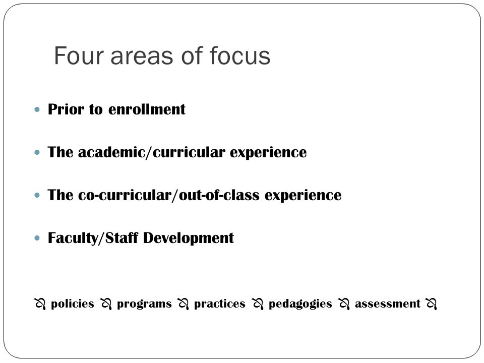 Four areas of focus Prior to enrollment The academic/curricular experience The co-curricular/out-of-class experience Faculty/Staff Development policie