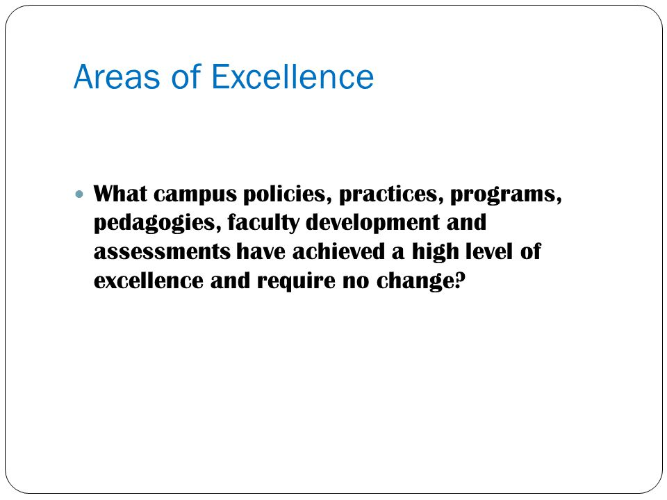 Areas of Excellence What campus policies, practices, programs, pedagogies, faculty development and assessments have achieved a high level of excellenc