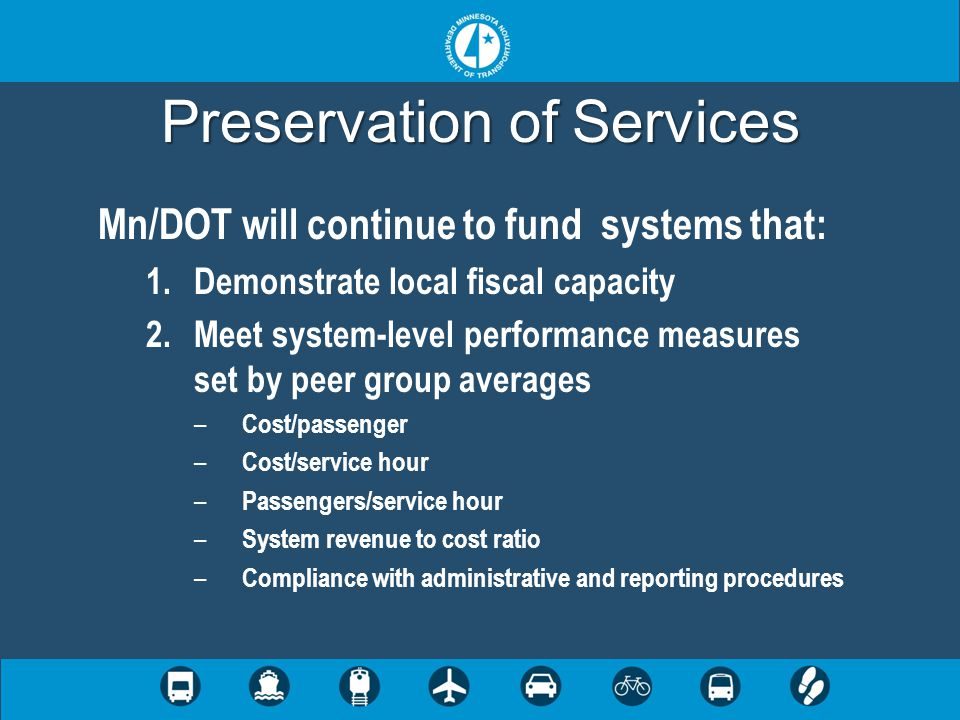Preservation of Services Mn/DOT will continue to fund systems that: 1.Demonstrate local fiscal capacity 2.Meet system-level performance measures set by peer group averages – Cost/passenger – Cost/service hour – Passengers/service hour – System revenue to cost ratio – Compliance with administrative and reporting procedures