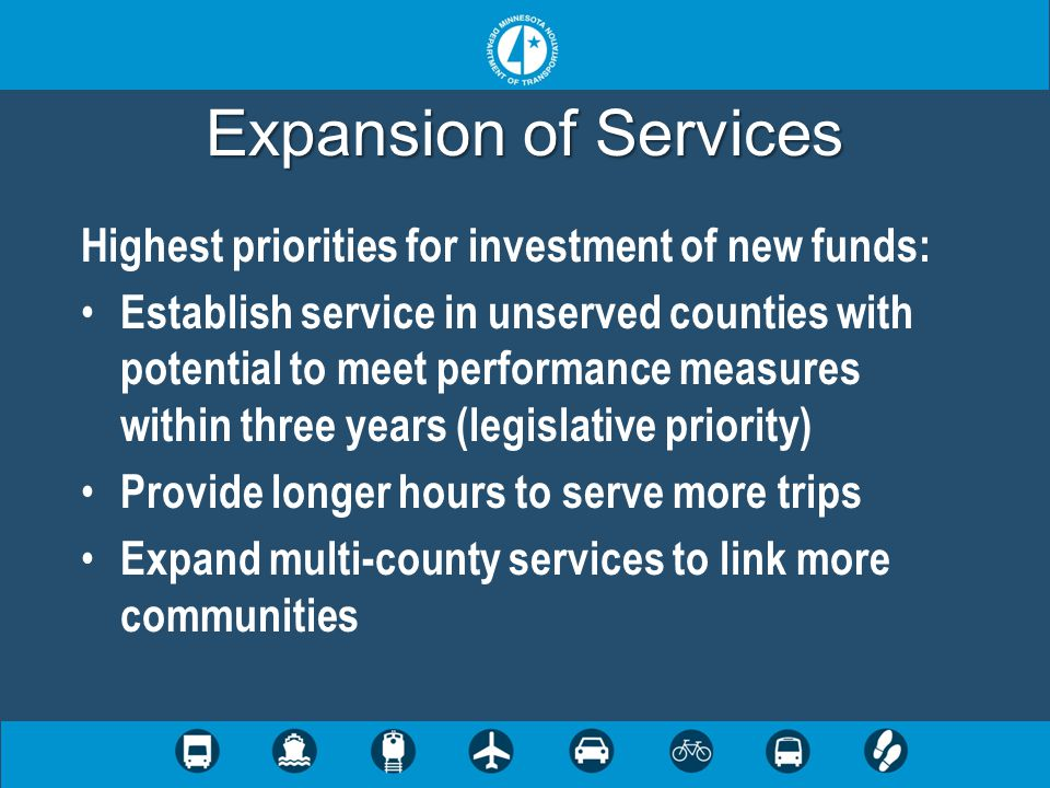 Expansion of Services Highest priorities for investment of new funds: Establish service in unserved counties with potential to meet performance measures within three years (legislative priority) Provide longer hours to serve more trips Expand multi-county services to link more communities