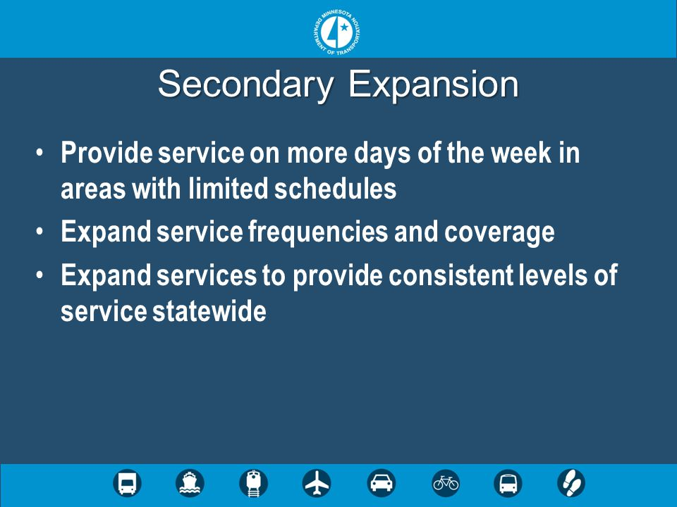 Secondary Expansion Provide service on more days of the week in areas with limited schedules Expand service frequencies and coverage Expand services to provide consistent levels of service statewide