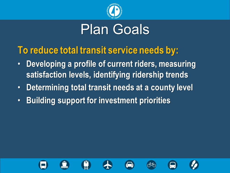 Plan Goals To reduce total transit service needs by: Developing a profile of current riders, measuring satisfaction levels, identifying ridership trends Developing a profile of current riders, measuring satisfaction levels, identifying ridership trends Determining total transit needs at a county level Determining total transit needs at a county level Building support for investment priorities Building support for investment priorities