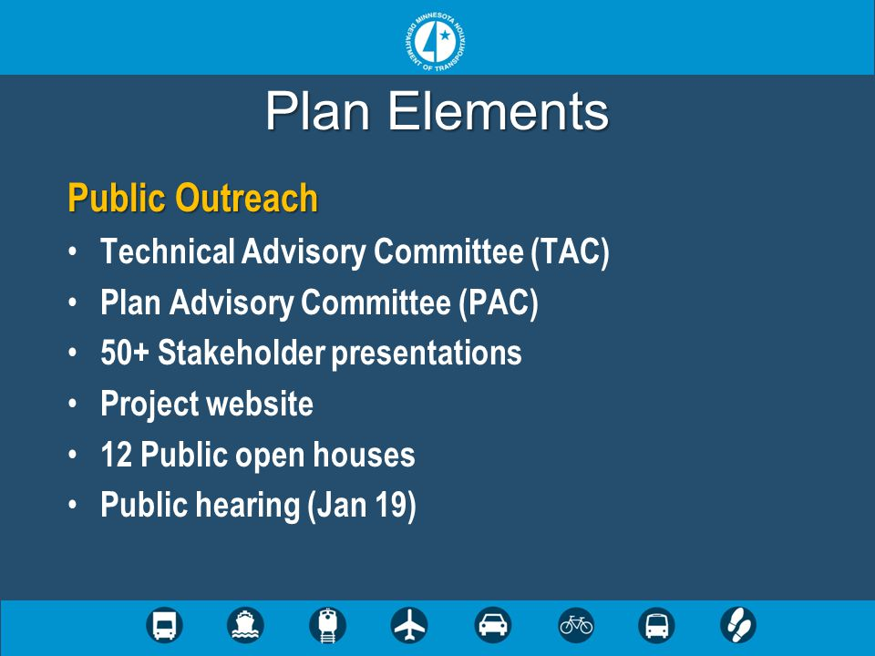 Plan Elements Public Outreach Technical Advisory Committee (TAC) Plan Advisory Committee (PAC) 50+ Stakeholder presentations Project website 12 Public open houses Public hearing (Jan 19)