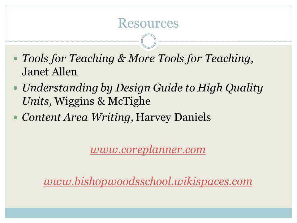 Resources Tools for Teaching & More Tools for Teaching, Janet Allen Understanding by Design Guide to High Quality Units, Wiggins & McTighe Content Area Writing, Harvey Daniels www.coreplanner.com www.bishopwoodsschool.wikispaces.com