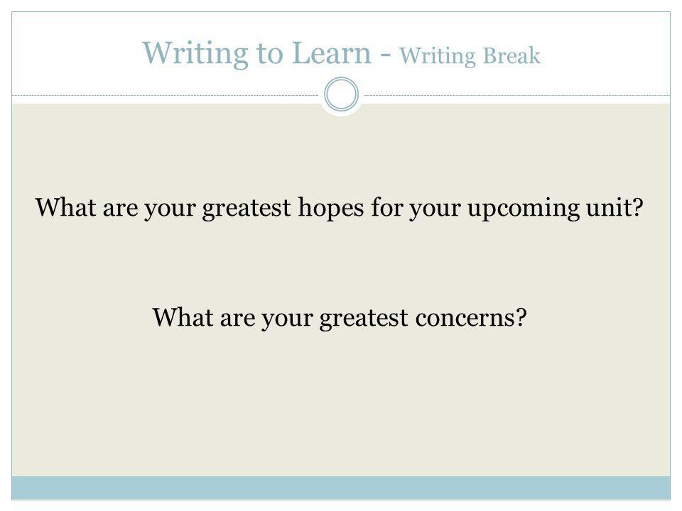Writing to Learn - Writing Break What are your greatest hopes for your upcoming unit.