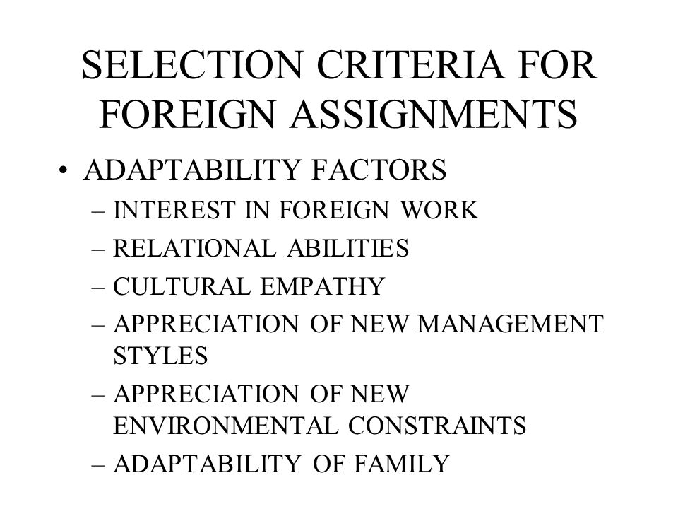 SELECTION CRITERIA FOR FOREIGN ASSIGNMENTS COMPETENCE FACTORS –TECHNOLOGICAL KNOWLEDGE –LEADERSHIP ABILITY –EXPERIENCE, PAST PERFORMANCE –AREA EXPERTI