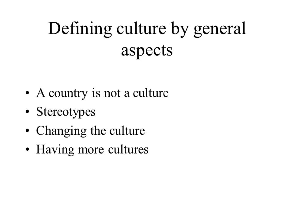 Defining culture by general aspects Something learnt The elements are linked to each other Inherited Cannot be changed revolutionary, only evolutionar