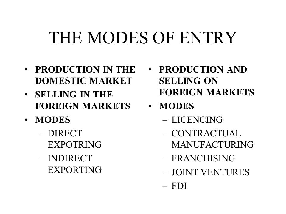 MODES OF ENTERING FOREIGN MARKETS THE CHOICE DEPENDS ON THE –RISKS –COSTS –CONTROL –PRODUCT/SERVICE –MANAGEMENT –SITUATION - OPPORTUNITIES OR THREATS