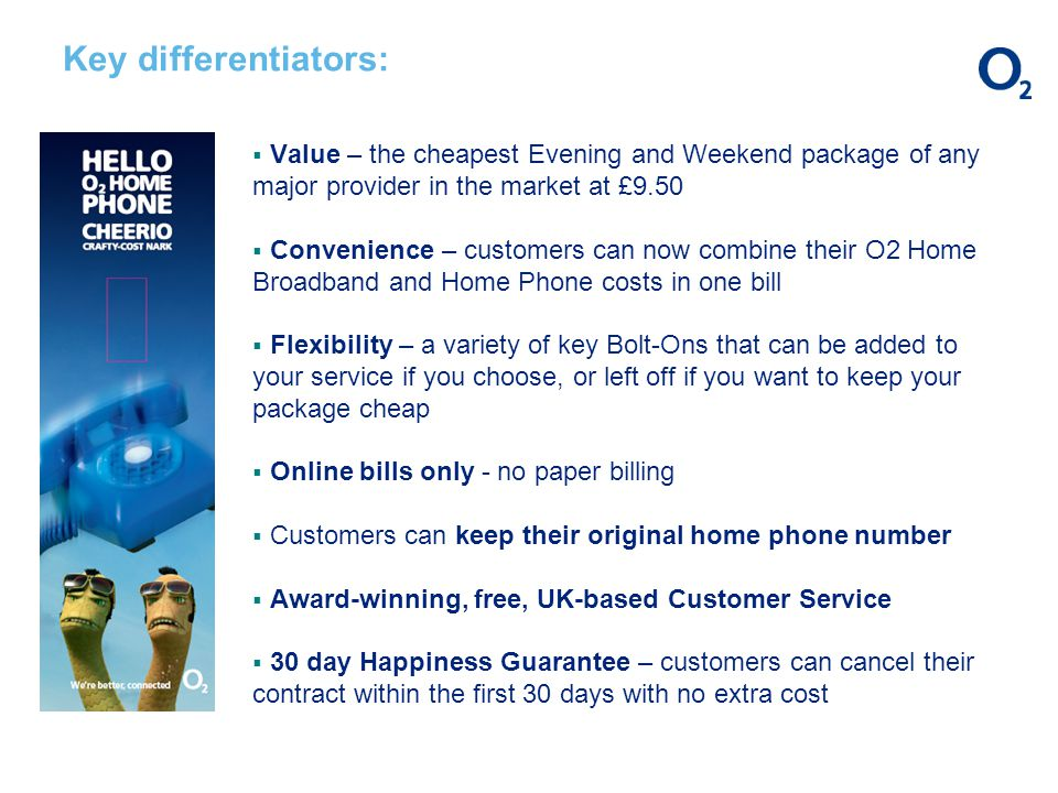 Key differentiators: Value – the cheapest Evening and Weekend package of any major provider in the market at £9.50 Convenience – customers can now combine their O2 Home Broadband and Home Phone costs in one bill Flexibility – a variety of key Bolt-Ons that can be added to your service if you choose, or left off if you want to keep your package cheap Online bills only - no paper billing Customers can keep their original home phone number Award-winning, free, UK-based Customer Service 30 day Happiness Guarantee – customers can cancel their contract within the first 30 days with no extra cost