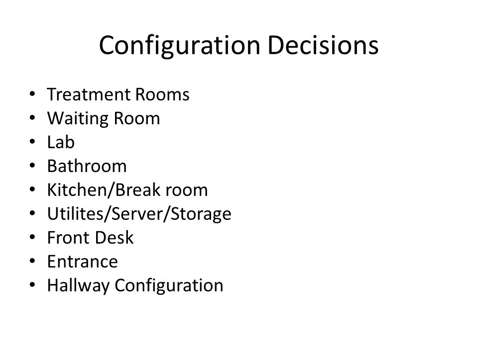 Configuration Decisions Treatment Rooms Waiting Room Lab Bathroom Kitchen/Break room Utilites/Server/Storage Front Desk Entrance Hallway Configuration