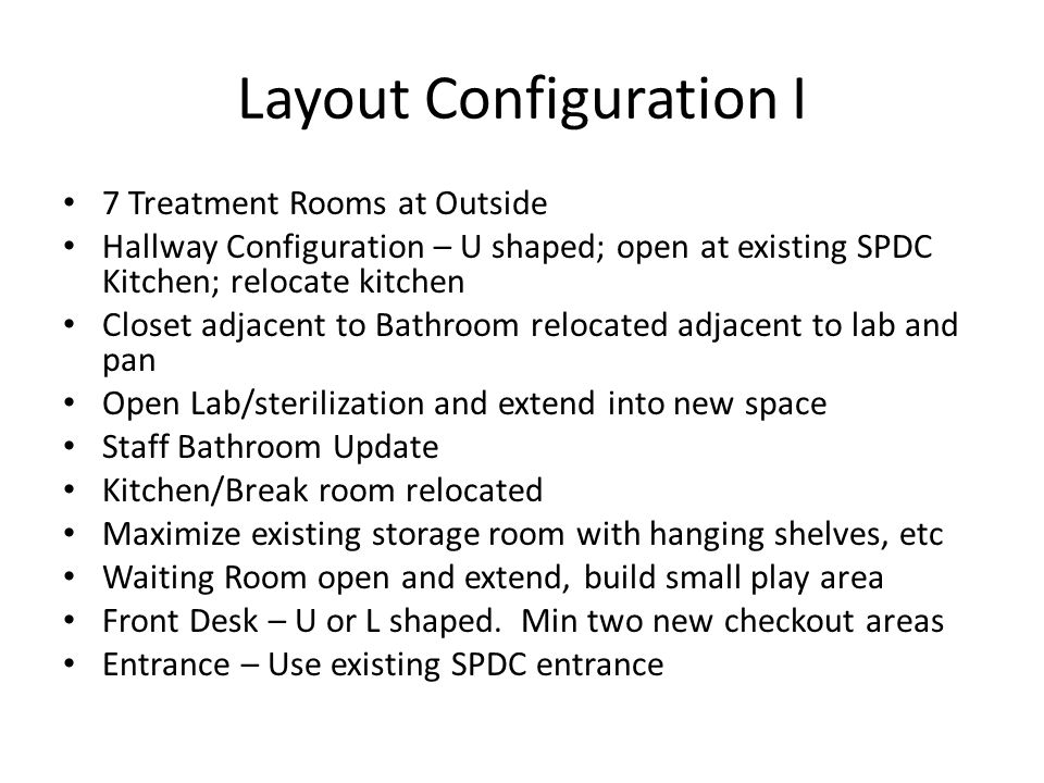 Layout Configuration I 7 Treatment Rooms at Outside Hallway Configuration – U shaped; open at existing SPDC Kitchen; relocate kitchen Closet adjacent to Bathroom relocated adjacent to lab and pan Open Lab/sterilization and extend into new space Staff Bathroom Update Kitchen/Break room relocated Maximize existing storage room with hanging shelves, etc Waiting Room open and extend, build small play area Front Desk – U or L shaped.