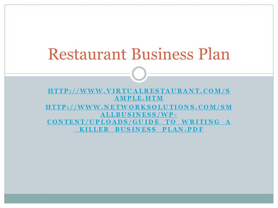 HTTP://WWW.VIRTUALRESTAURANT.COM/S AMPLE.HTM HTTP://WWW.NETWORKSOLUTIONS.COM/SM ALLBUSINESS/WP- CONTENT/UPLOADS/GUIDE_TO_WRITING_A _KILLER_BUSINESS_PLAN.PDF Restaurant Business Plan