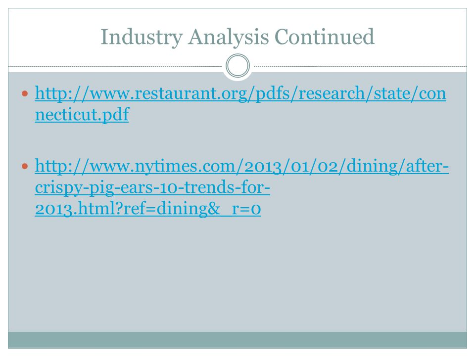 Industry Analysis Continued http://www.restaurant.org/pdfs/research/state/con necticut.pdf http://www.restaurant.org/pdfs/research/state/con necticut.pdf http://www.nytimes.com/2013/01/02/dining/after- crispy-pig-ears-10-trends-for- 2013.html?ref=dining&_r=0 http://www.nytimes.com/2013/01/02/dining/after- crispy-pig-ears-10-trends-for- 2013.html?ref=dining&_r=0