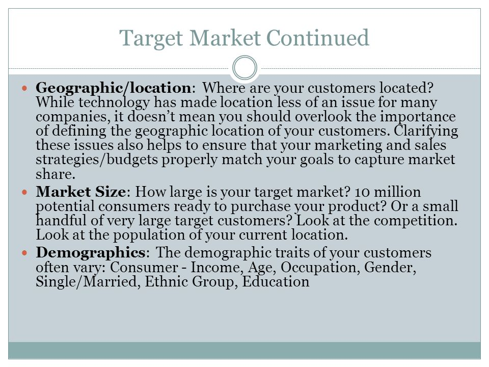 Target Market Continued Geographic/location: Where are your customers located.