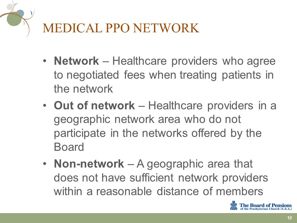 MEDICAL PPO NETWORK Network – Healthcare providers who agree to negotiated fees when treating patients in the network Out of network – Healthcare prov