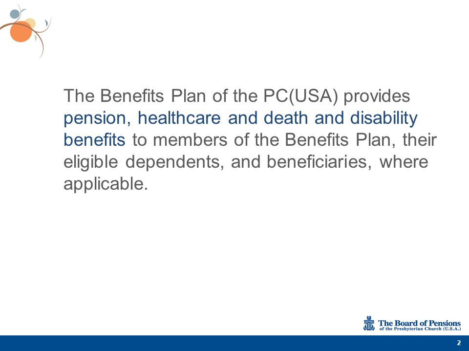 The Benefits Plan of the PC(USA) provides pension, healthcare and death and disability benefits to members of the Benefits Plan, their eligible depend