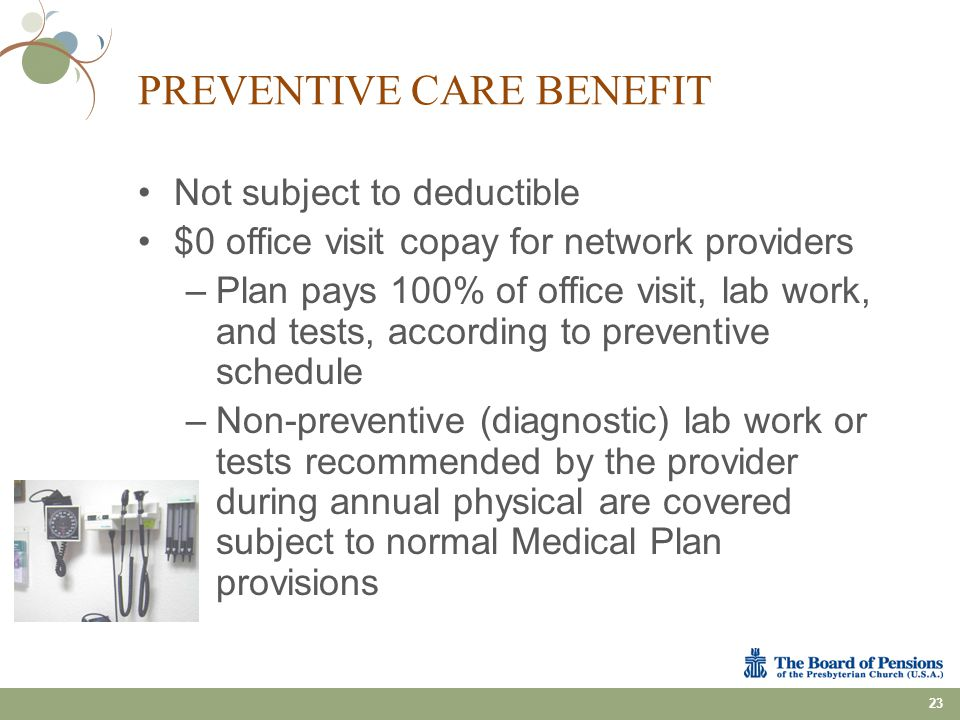 PREVENTIVE CARE BENEFIT Not subject to deductible $0 office visit copay for network providers –Plan pays 100% of office visit, lab work, and tests, ac