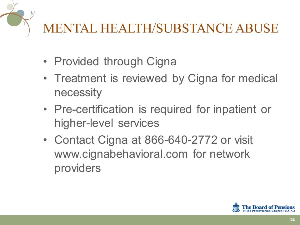 MENTAL HEALTH/SUBSTANCE ABUSE Provided through Cigna Treatment is reviewed by Cigna for medical necessity Pre-certification is required for inpatient