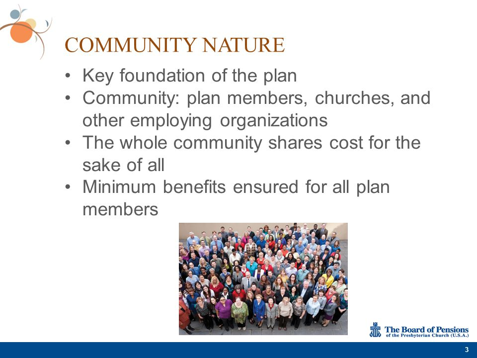 COMMUNITY NATURE Key foundation of the plan Community: plan members, churches, and other employing organizations The whole community shares cost for t