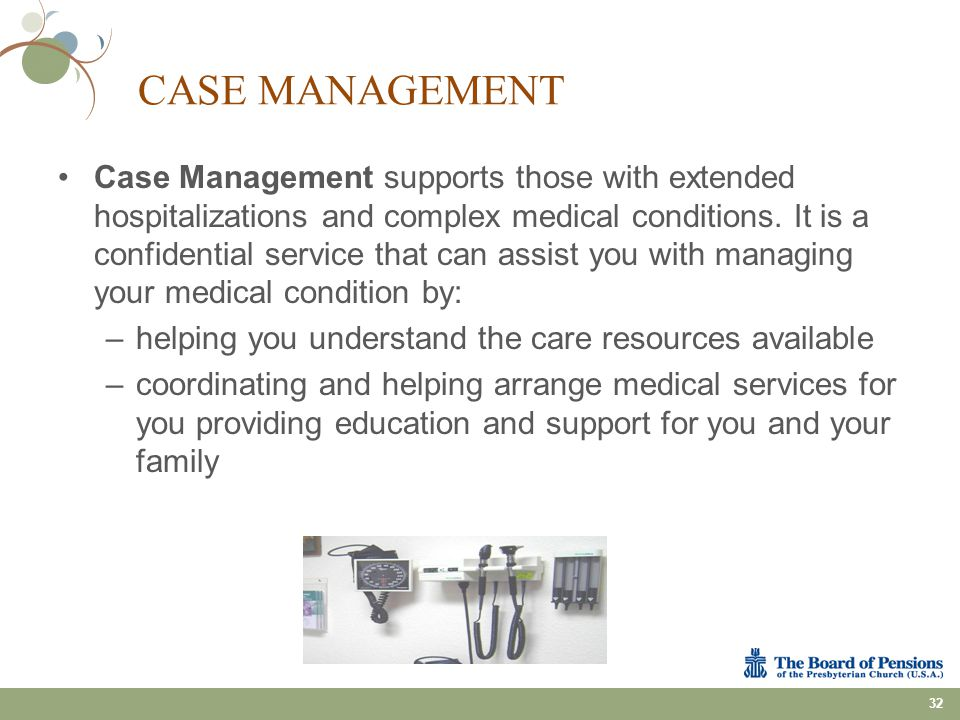 CASE MANAGEMENT Case Management supports those with extended hospitalizations and complex medical conditions. It is a confidential service that can as