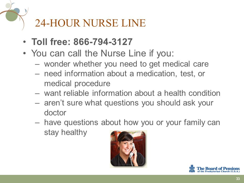24-HOUR NURSE LINE 33 Toll free: 866-794-3127 You can call the Nurse Line if you: –wonder whether you need to get medical care –need information about