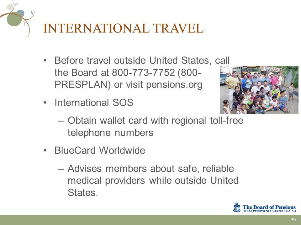INTERNATIONAL TRAVEL Before travel outside United States, call the Board at 800-773-7752 (800- PRESPLAN) or visit pensions.org International SOS –Obta