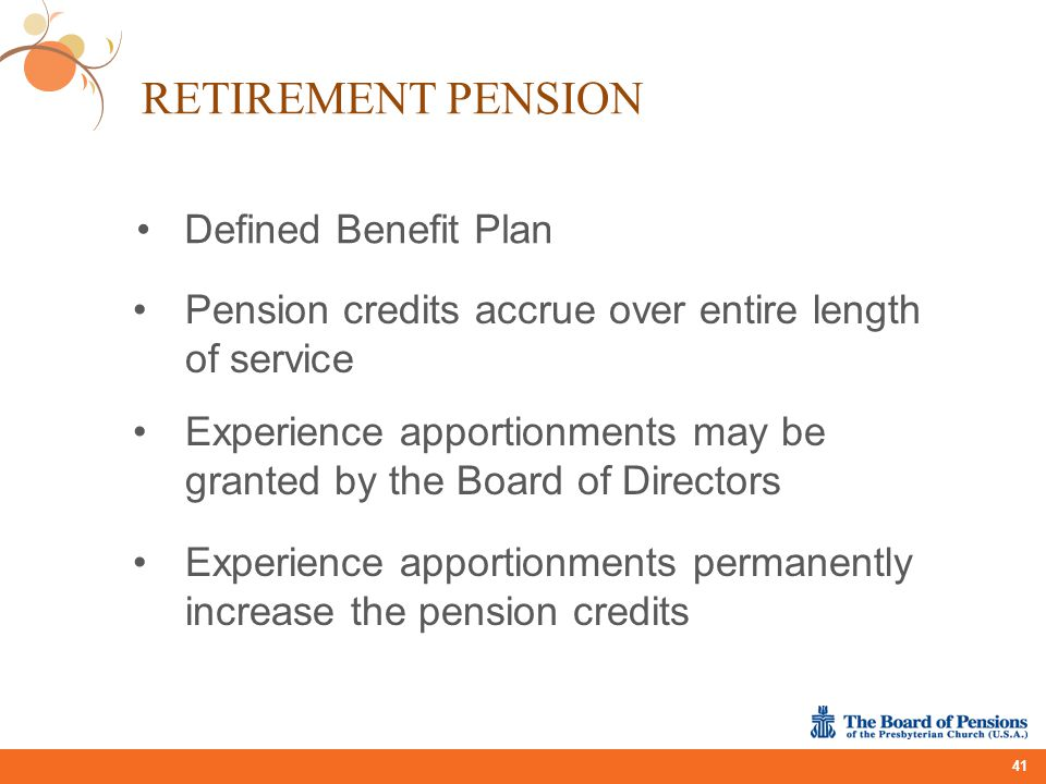 RETIREMENT PENSION 41 Experience apportionments may be granted by the Board of Directors Experience apportionments permanently increase the pension cr