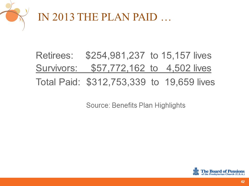 Retirees:$254,981,237 to 15,157 lives Survivors: $57,772,162 to 4,502 lives Total Paid: $312,753,339 to 19,659 lives Source: Benefits Plan Highlights