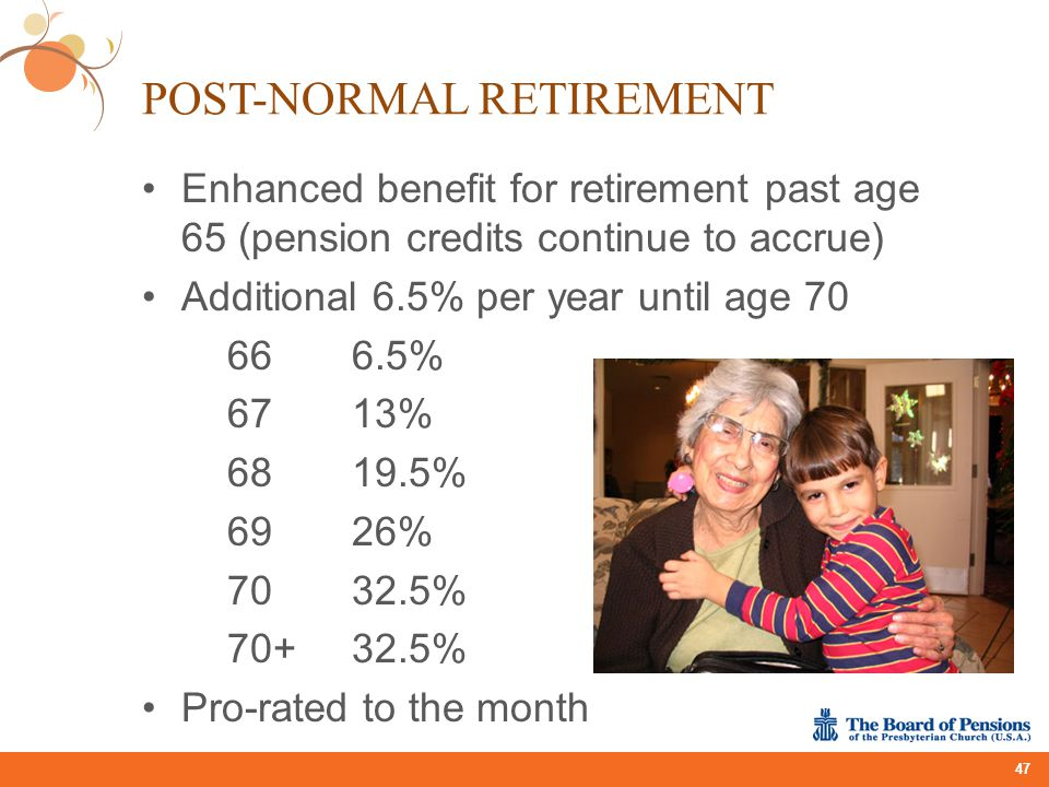 POST-NORMAL RETIREMENT Enhanced benefit for retirement past age 65 (pension credits continue to accrue) Additional 6.5% per year until age 70 666.5% 6