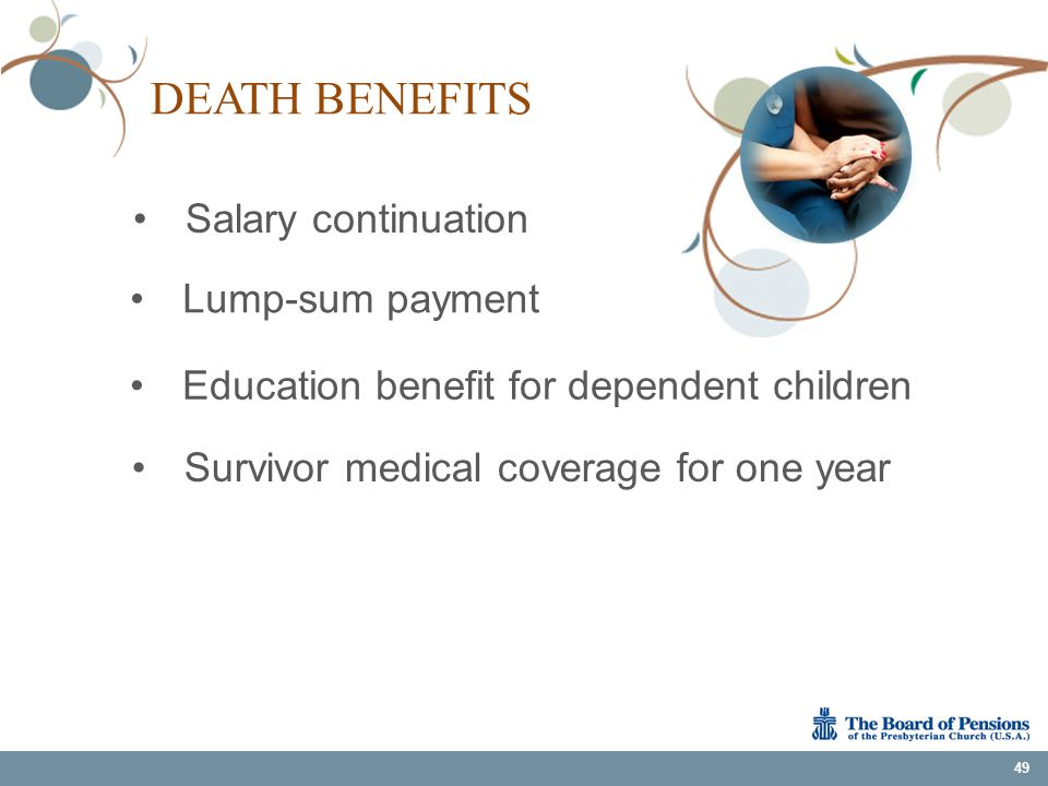 DEATH BENEFITS Salary continuation 49 Survivor medical coverage for one year Education benefit for dependent children Lump-sum payment