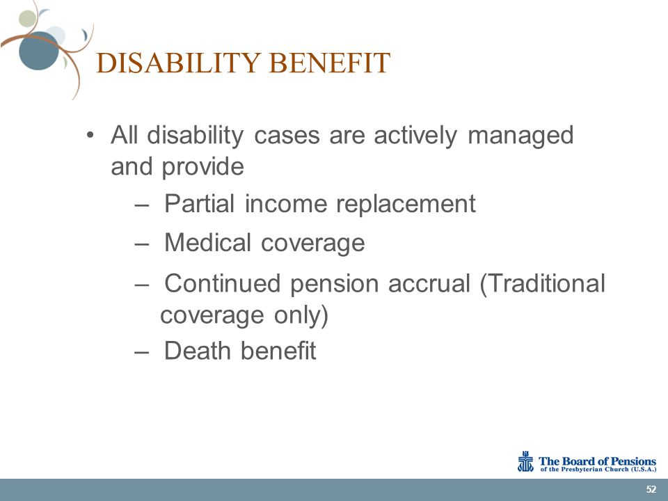 DISABILITY BENEFIT All disability cases are actively managed and provide 52 – Partial income replacement – Medical coverage – Continued pension accrua