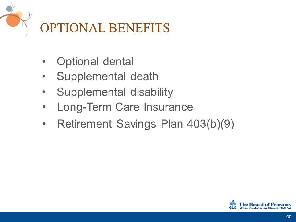 OPTIONAL BENEFITS 57 Optional dental Supplemental disability Long-Term Care Insurance Retirement Savings Plan 403(b)(9) Supplemental death