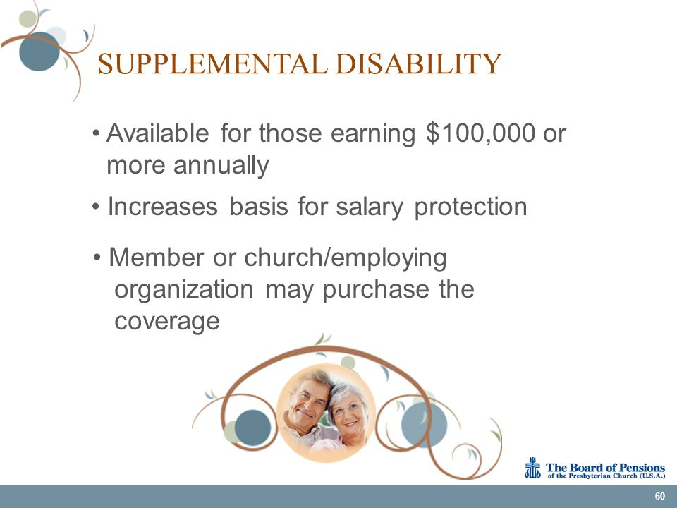 SUPPLEMENTAL DISABILITY 60 Available for those earning $100,000 or more annually Increases basis for salary protection Member or church/employing orga