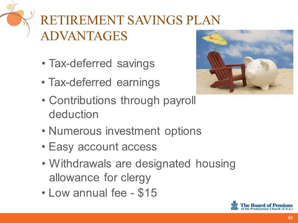 RETIREMENT SAVINGS PLAN ADVANTAGES 63 Tax-deferred savings Tax-deferred earnings Contributions through payroll deduction Numerous investment options E