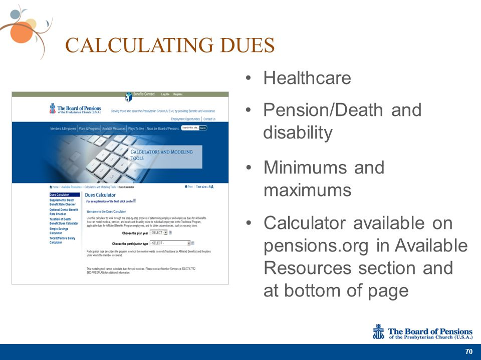 CALCULATING DUES 70 Healthcare Pension/Death and disability Minimums and maximums Calculator available on pensions.org in Available Resources section