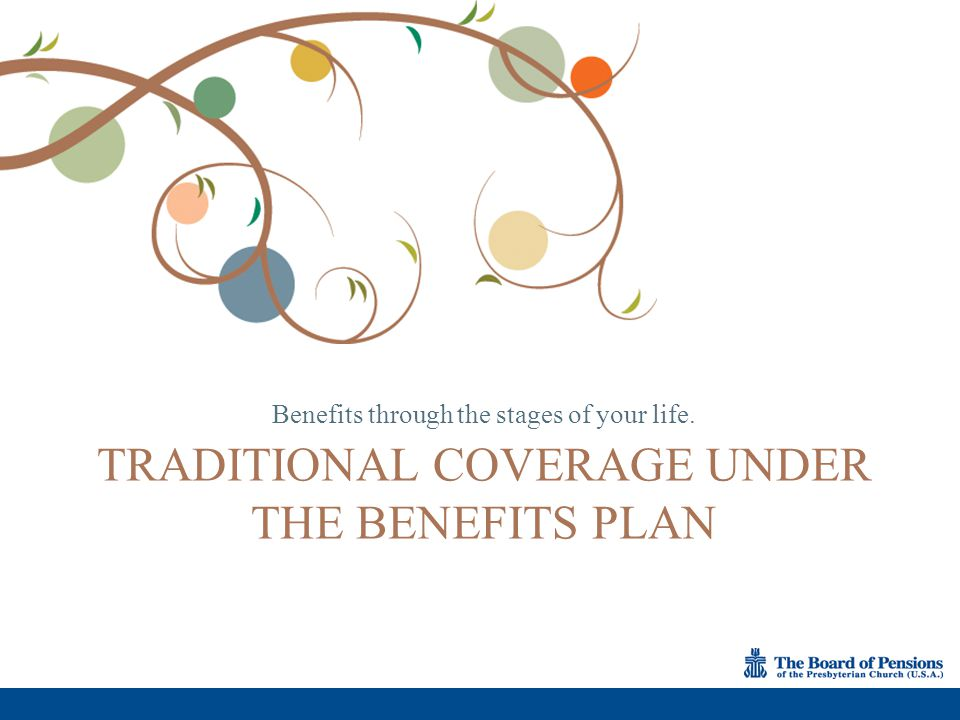 Benefits through the stages of your life. TRADITIONAL COVERAGE UNDER THE BENEFITS PLAN