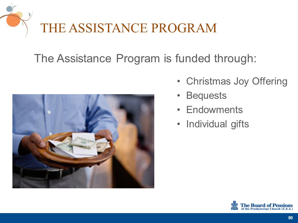 THE ASSISTANCE PROGRAM 80 Christmas Joy Offering Bequests Endowments Individual gifts The Assistance Program is funded through: