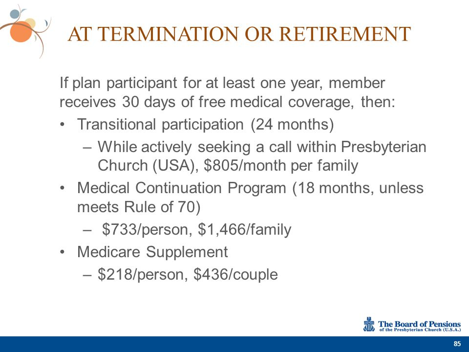 AT TERMINATION OR RETIREMENT If plan participant for at least one year, member receives 30 days of free medical coverage, then: Transitional participa
