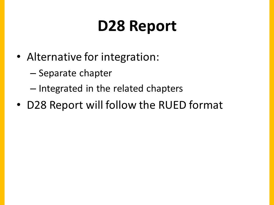 D28 Report Alternative for integration: – Separate chapter – Integrated in the related chapters D28 Report will follow the RUED format