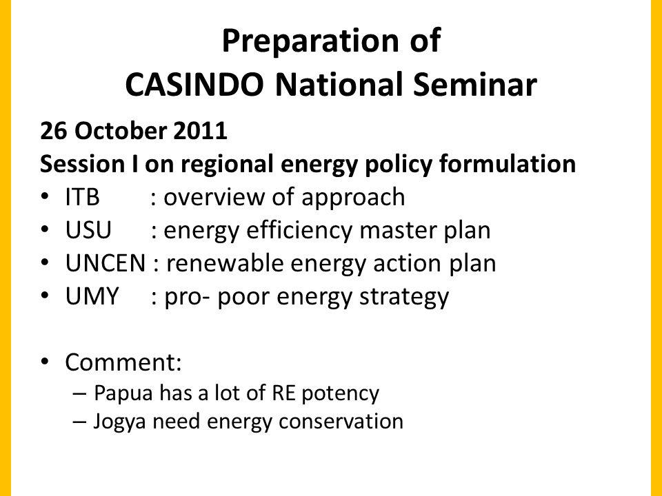 Preparation of CASINDO National Seminar 26 October 2011 Session I on regional energy policy formulation ITB : overview of approach USU : energy efficiency master plan UNCEN : renewable energy action plan UMY : pro- poor energy strategy Comment: – Papua has a lot of RE potency – Jogya need energy conservation