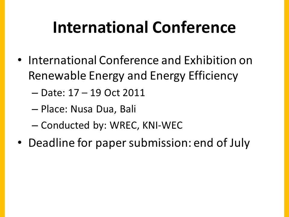 International Conference International Conference and Exhibition on Renewable Energy and Energy Efficiency – Date: 17 – 19 Oct 2011 – Place: Nusa Dua, Bali – Conducted by: WREC, KNI-WEC Deadline for paper submission: end of July