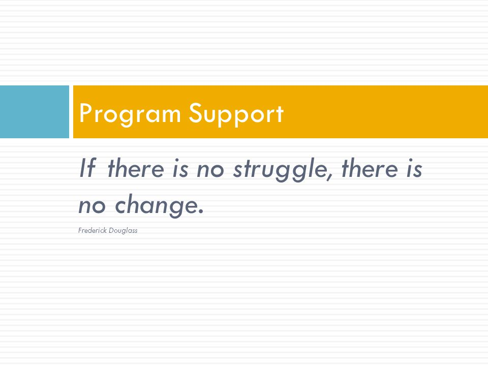 If there is no struggle, there is no change. Frederick Douglass Program Support